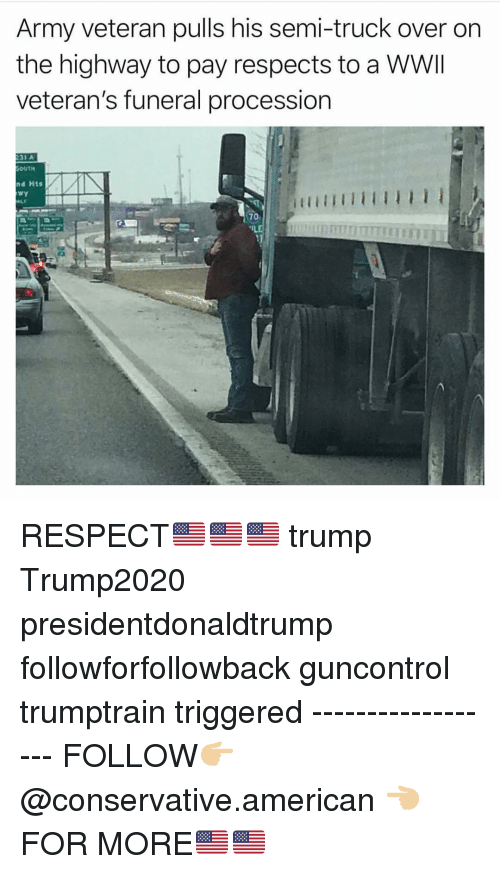 Memes, Respect, and Army: Army veteran pulls his semi-truck over on  the highway to pay respects to a WWII  veteran's funeral procession  OUT게  nd Hts  Wy  70 RESPECT🇺🇸🇺🇸🇺🇸 trump Trump2020 presidentdonaldtrump followforfollowback guncontrol trumptrain triggered ------------------ FOLLOW👉🏼 @conservative.american 👈🏼 FOR MORE🇺🇸🇺🇸