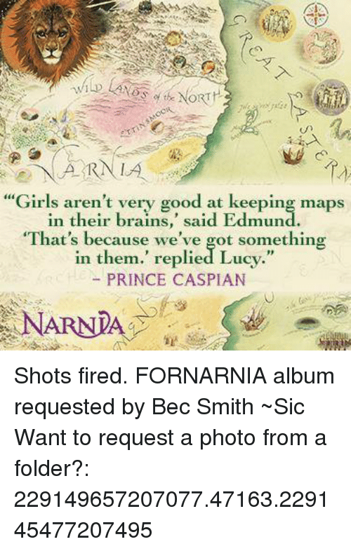 "Shot Fired: ARN LA  ""Girls aren't very good at keeping maps  in their brains  said Edmund  ""That's because we've got something  in them."" replied Lucy.""  PRINCE CASPIAN  NARNIA Shots fired.  FORNARNIA album requested by Bec Smith ~Sic   Want to request a photo from a folder?: 229149657207077.47163.229145477207495"