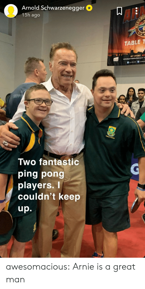 ping: Arnold Schwarzenegger  15h ago  AF  TABLE T  MY SPORT. MY  Two fantastic  ping pong  playerS.  couldn't keep  up. awesomacious:  Arnie is a great man
