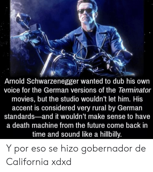 Terminator: Arnold Schwarzenegger wanted to dub his own  voice for the German versions of the Terminator  movies, but the studio wouldn't let him. His  accent is considered very rural by German  standards-and it wouldn't make sense to have  a death machine from the future come back in  time and sound like a hillbilly. Y por eso se hizo gobernador de California xdxd