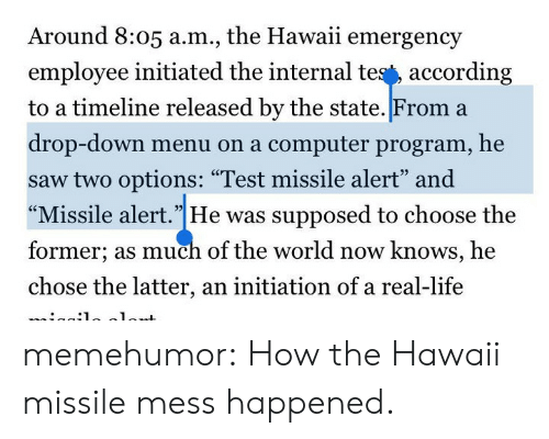 """initiation: Around 8:05 a.m., the Hawaii emergency  employee initiated the internal tes', according  to a timeline released by the state. From a  drop-down menu on a computer program, he  saw two options: """"Test missile alert"""" and  """"Missile alert.""""He was supposed to choose the  former; as much of the world now knows, he  chose the latter, an initiation of a real-life  93 memehumor:  How the Hawaii missile mess happened."""