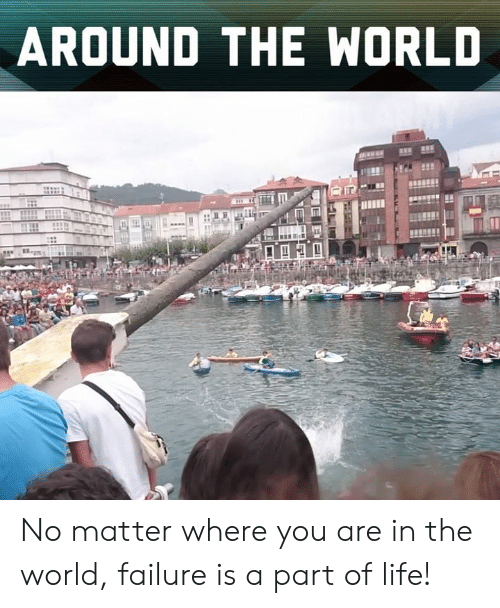 Life, Memes, and World: AROUND THE WORLD No matter where you are in the world, failure is a part of life!