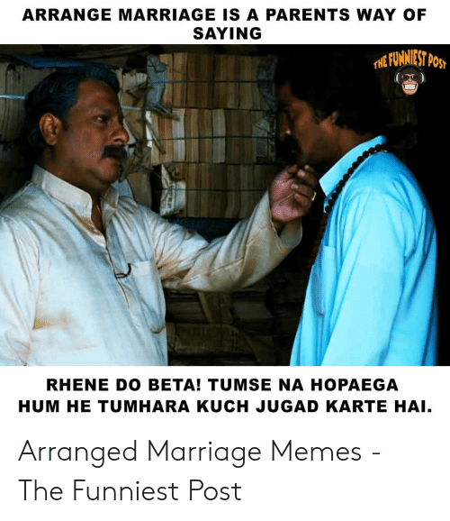 ARRANGE MARRIAGE IS a PARENTS WAY OF SAYING RHENE DO BETA