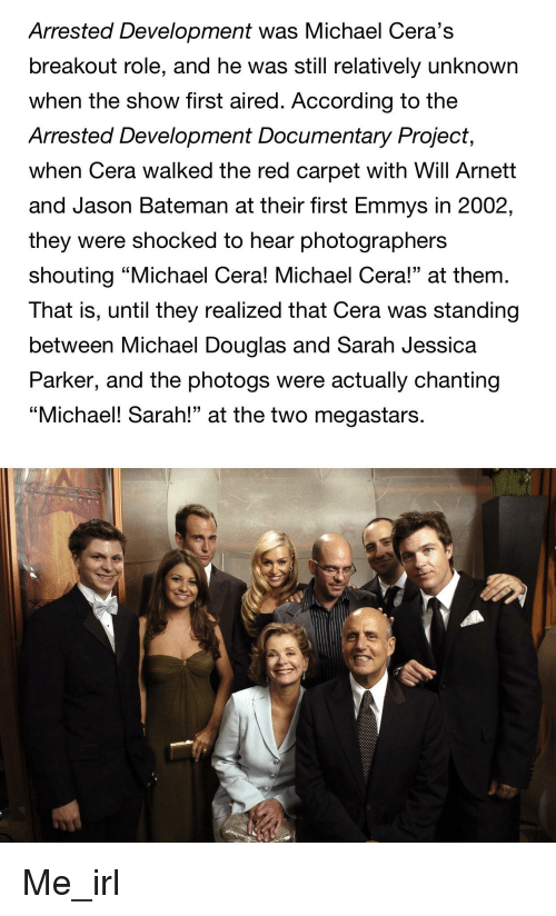 """michael douglas: Arrested Development was Michael Cera's  breakout role, and he was still relatively unknown  when the show first aired. According to the  Arrested Development Documentary Project  when Cera walked the red carpet with Will Arnett  and Jason Bateman at their first Emmys in 2002,  they were shocked to hear photographers  shouting """"Michael Cera! Michael Cera!"""" at them.  That is, until they realized that Cera was standing  between Michael Douglas and Sarah Jessica  Parker, and the photogs were actually chanting  """"Michael! Sarah!"""" at the two megastars."""