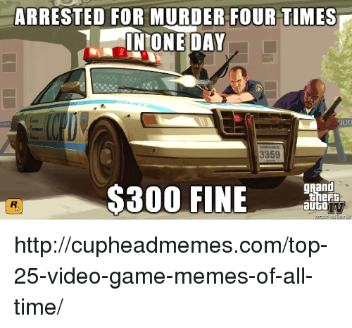video game memes: ARRESTED FOR MURDERFOUR TIMES  NONE DAY  3359  Rand  meda ca lmu http://cupheadmemes.com/top-25-video-game-memes-of-all-time/
