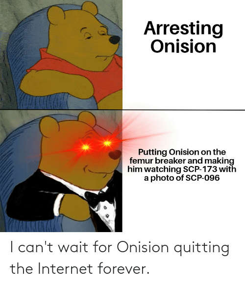scp-173: Arresting  Onision  Putting Onision on the  femur breaker and making  him watching SCP-173 with  a photo of SCP-096 I can't wait for Onision quitting the Internet forever.