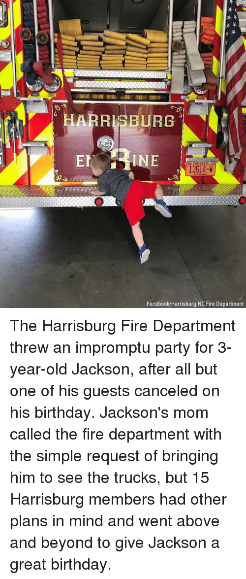 above and beyond: ARRISBURG  INE  NO RTH CAROLENA  13614-H  Facebook/Harrisburg NC Fire Department The Harrisburg Fire Department threw an impromptu party for 3-year-old Jackson, after all but one of his guests canceled on his birthday. Jackson's mom called the fire department with the simple request of bringing him to see the trucks, but 15 Harrisburg members had other plans in mind and went above and beyond to give Jackson a great birthday.