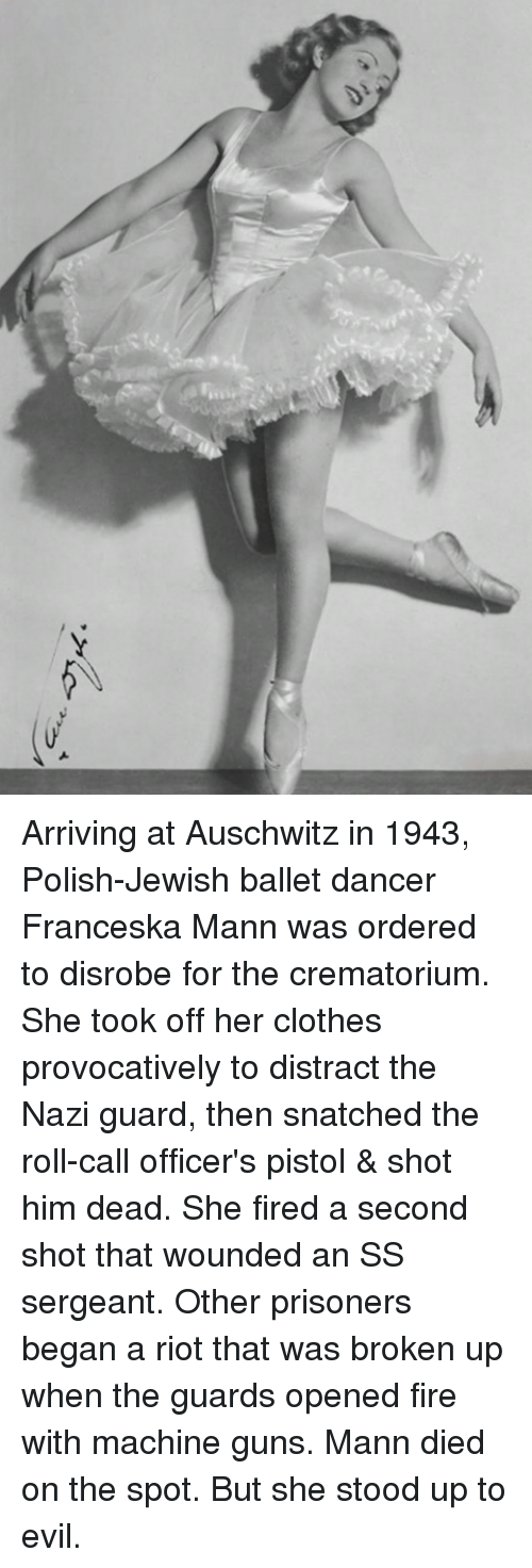 Distracte: Arriving at Auschwitz in 1943, Polish-Jewish ballet dancer Franceska Mann was ordered to disrobe for the crematorium. She took off her clothes provocatively to distract the Nazi guard, then snatched the roll-call officer's pistol & shot him dead. She fired a second shot that wounded an SS sergeant. Other prisoners began a riot that was broken up when the guards opened fire with machine guns. Mann died on the spot. But she stood up to evil.