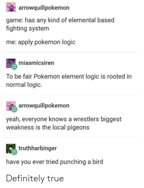 wrestlers: arrowquillpokemon  game: has any kind of elemental based  fighting system  me: apply pokemon logic  miasmicsiren  To be fair Pokemon element logic is rooted in  normal logic.  arrowquillpokemon  yeah, everyone knows a wrestlers biggest  weakness is the local pigeons  truthharbinger  have you ever tried punching a bird Definitely true
