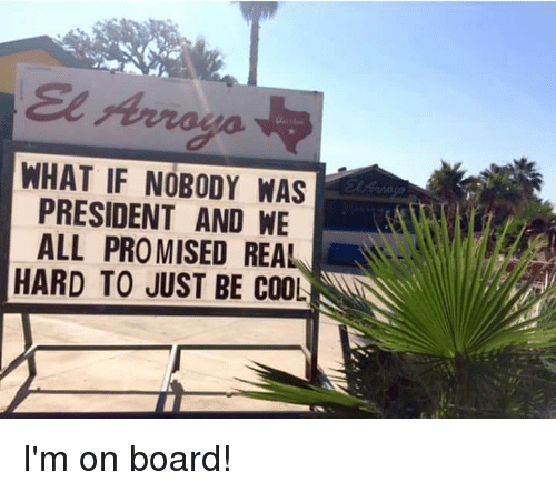 Cool, Presidents, and Funny Signs: Arroyo  WHAT IF NOBODY WAS  PRESIDENT AND WE  ALL PROMISED REAL  HARD TO JUST BE COOL I'm on board!