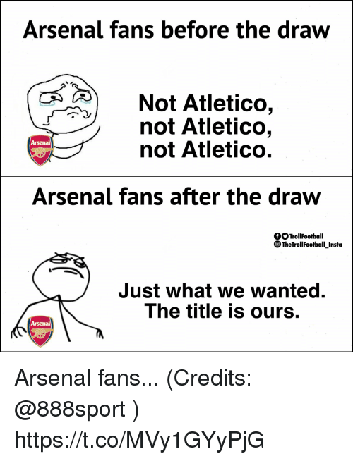Arsenal, Memes, and Atletico: Arsenal fans before the draw  Not Atletico,  not Atletico,  not Atletico.  Arsenal  Arsenal fans after the draw  fOTrollFootball  TheTrollFootball Insta  Just what we wanted.  The title is ours.  Arsenal Arsenal fans... (Credits: @888sport ) https://t.co/MVy1GYyPjG