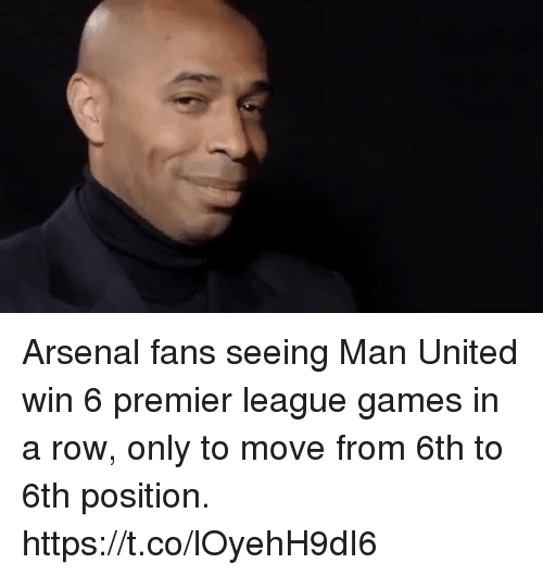 Arsenal, Memes, and Premier League: Arsenal fans seeing Man United win 6 premier league games in a row, only to move from 6th to 6th position. https://t.co/lOyehH9dI6