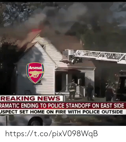 Arsenal, Fire, and Memes: Arsenal  REAKING NEWS  RAMATIC ENDING TO POLICE STANDOFF ON EAST SIDE  USPECT SET HOME ON FIRE WITH POLICE OUTSIDE https://t.co/pixV098WqB