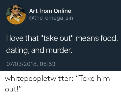 "Dating, Food, and Love: Art from Online  @the_omega_sin  l love that ""take out"" means food,  dating, and murder.  07/03/2018, 05:53 whitepeopletwitter:  ""Take him out!"""