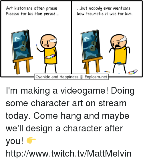 Memes, Picasso, and 🤖: Art historians often praise  but nobody ever mentions  how traumatic it was for him.  Picasso for his blue period  Cyanide and Happiness O Explosm.net I'm making a videogame!  Doing some character art on stream today. Come hang and maybe we'll design a character after you!  👉 http://www.twitch.tv/MattMelvin