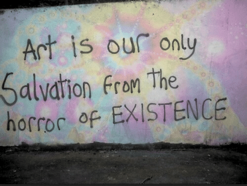 Fron: Art is our only  Salvation Fron The  horroc of EXISTENCE