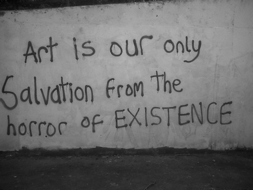 Fron: Art is our only  Salvation fron The  horror of EXISTENCE