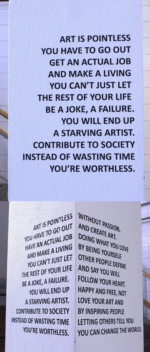 Wasting Time: ART IS POINTLESS  YOU HAVE TO GO OUT  GET AN ACTUAL JOB  AND MAKE A LIVING  YOU CAN'T JUST LET  THE REST OF YOUR LIFE  BE A JOKE, A FAILURE  YOU WILL END UP  A STARVING ARTIST.  CONTRIBUTE TO SOCIETY  INSTEAD OF WASTING TIME  YOU'RE WORTHLESS   YCH HAVE TO GO OUT ANO  AND MAKE A LIVING  THE REST OF YOUR LIFE AND SOPD  ART IS POINTLESS  AIACTUANG BY BEING YOURSELE  WITHOUT PASSION.  AND CREATE ART.  DOING WHAT YOU LOVE  ETOTHER PEOPLE DEFINE  YOU CAN'T JUST  SAY YOU WILL  BE A JOKE, A FAILURE FOLLOW  HAPPY AND FREE, NOT  END UP  A STARVING ARTIST. LOVE YOUR ART AND  CONTRIBUTE TO SOCIETY  INSTEAD OF WASTING TIME  YOU'RE WORTHLESS.  BY INSPIRING PEOPLE  LETTING OTHERS TELL YOU  YOU CAN CHANGE THE WORLD.