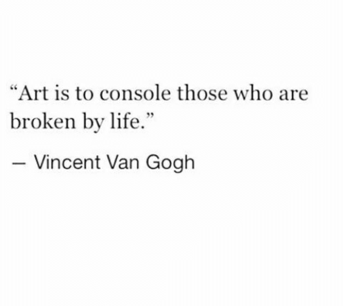 """Vincent van Gogh: """"Art is to console those who are  broken by life.""""  Vincent Van Gogh"""