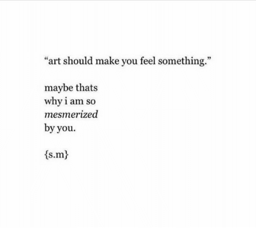 """mesmerized: """"art should make you feel something.""""  maybe thats  why i am so  mesmerized  by you.  <s.mt"""