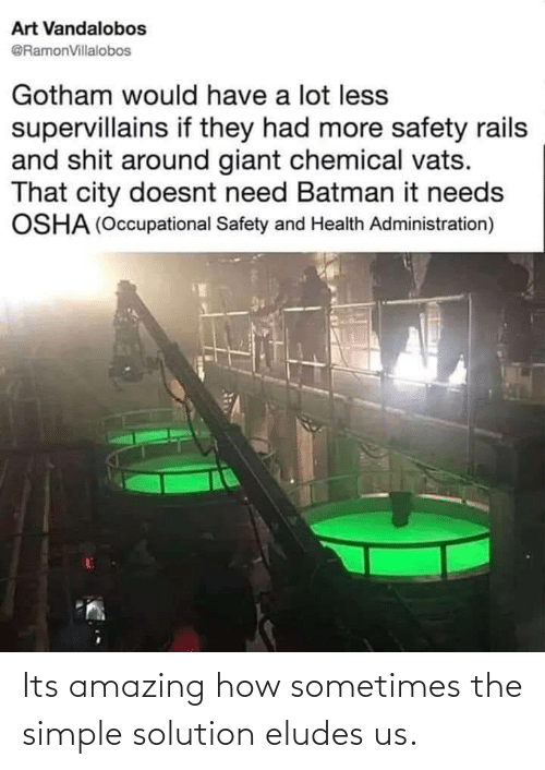 simple: Art Vandalobos  @RamonVillalobos  Gotham would have a lot less  supervillains if they had more safety rails  and shit around giant chemical vats.  That city doesnt need Batman it needs  OSHA (Occupational Safety and Health Administration) Its amazing how sometimes the simple solution eludes us.