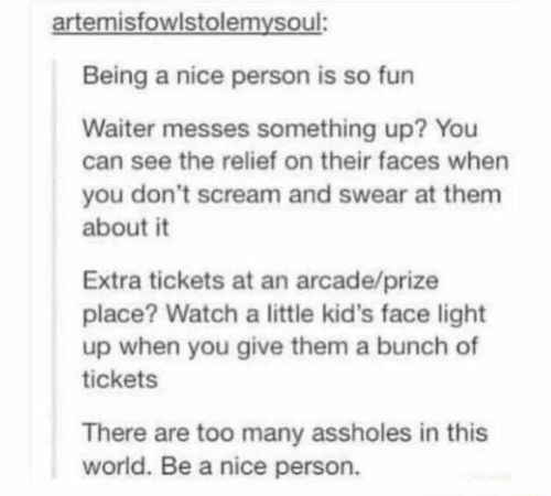 Scream, Kids, and Watch: artemisfowlstolemysoul:  Being a nice person is so fun  Waiter messes something up? You  can see the relief on their faces when  you don't scream and swear at them  about it  Extra tickets at an arcade/prize  place? Watch a little kid's face light  up when you give them a bunch of  tickets  There are too many assholes in this  world. Be a nice person.