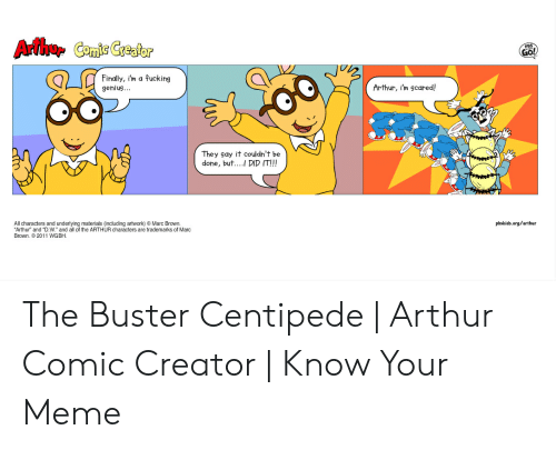 """Marc Brown: Arthur Comic Creator  Finally, i'm a fucking  gehius...  Arthur, im scared  They say it couldn't be  done, but.... DID IT!!!  All characters and underlying materials (including artwork) Marc Brown.  Arthur"""" and """"D.W. and all of the ARTHUR characters are trademarks of Marc  Brown. 2011 WGBH  pbskids.org/arthur The Buster Centipede   Arthur Comic Creator   Know Your Meme"""