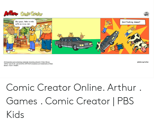 """Marc Brown: Arthur Comic Creator  GO!  Hey guys, take a ride  with ne in my car  God fucking dammit  0  All characters and underlying materials (including artwork) Marc Brown.  Arthur"""" and """"D.W. and all of the ARTHUR characters are trademarks of Marc  pbskids.org/arthur  Brown.2011 WGBH. Comic Creator Online. Arthur . Games . Comic Creator   PBS Kids"""