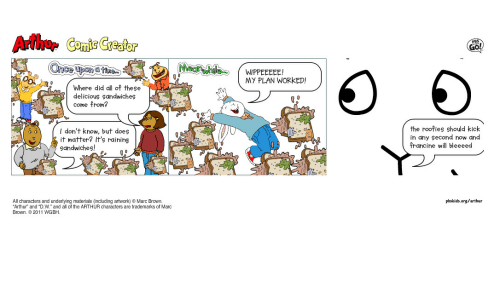 """Marc Brown: Arthur Comic Greator  MY PLAN WORKED!  Where did all of these  delicious Sandwiches  come from?  I don't khow, but does  it matter? It's raining  sandwiches!ea«L  the roofies should kick  in any second now and  francine will bleeeed  All characters and underlying materials (including artwork)e Marc Brown.  Arthur"""" and """"D.W. and all of the ARTHUR characters are trademarks of Marc  pbskids.org/arthur  Brown. 2011 WGBH"""
