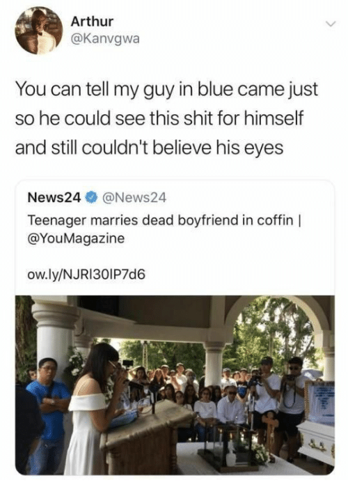 My Guy: Arthur  @Kanvgwa  You can tell my guy in blue came just  so he could see this shit for himself  and still couldn't believe his eyes  News24@News24  Teenager marries dead boyfriend in coffin  @YouMagazine  ow.ly/NJRI30IP7d6