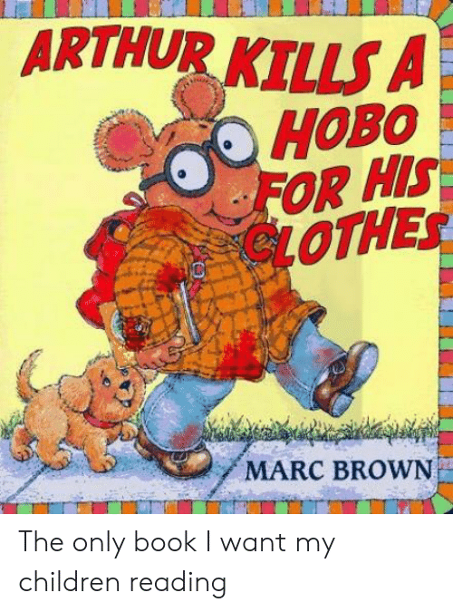 Marc Brown: ARTHUR KILLS A  FOR HIS  LOTHES  MARC BROWN The only book I want my children reading