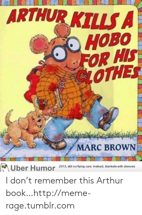 Marc Brown: ARTHUR KILLSA  НОВО  FOR HIS  LOTHES  MARC BROWN  AUber Humor  2013, still no  flying cars. Instead, blankets with sleeves. I don't remember this Arthur book…http://meme-rage.tumblr.com
