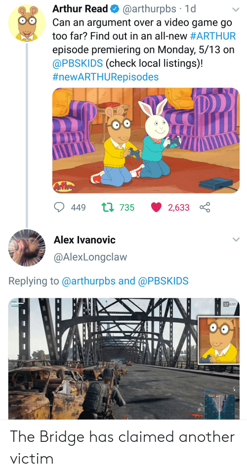 Arthur Read: Arthur Read@arthurpbs 1d  Can an argument over a video game go  too far? Find out in an all-new #ARTHUR  episode premiering on Monday, 5/13 on  @PBSKIDS (check local listings)!  #newARTHURepisodes  tl 735 2,633  449  Alex Ivanovic  @AlexLongclaw  Replying to @arthurpbs and @PBSKIDS  32ALIVE  i 70 The Bridge has claimed another victim