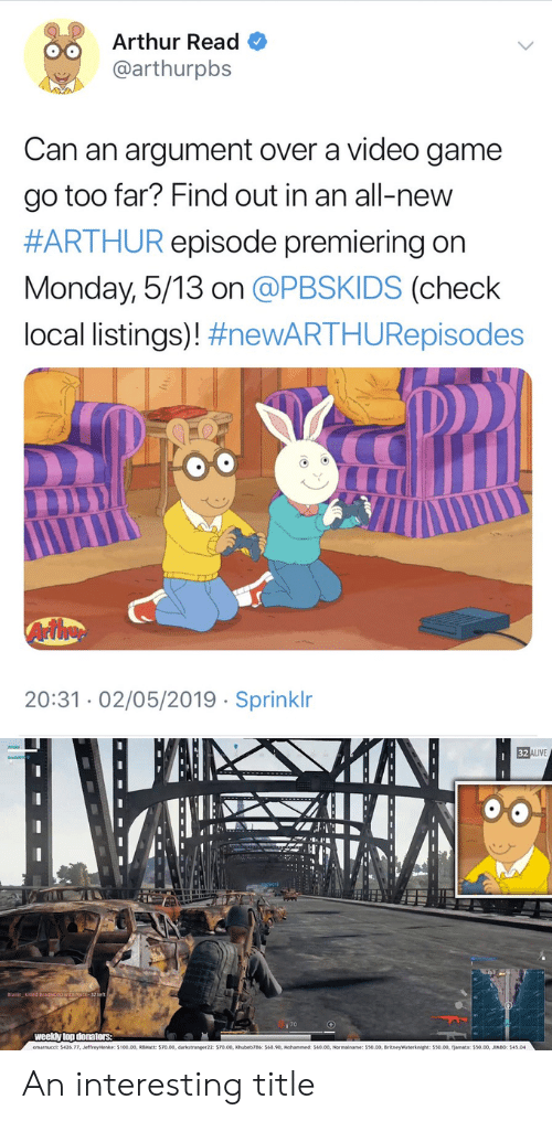 Arthur Read: Arthur Read  @arthurpbs  Can an argument over a video game  go too far? Find out in an all-new  #ARTHUR episode premiering on  Monday, 5/13 on @PBSKIDS (check  local listings)! #newARTHURepisodes  Arthe  20:3102/05/2019 Sprinklr  32 ALIVE  weekly top donators: An interesting title