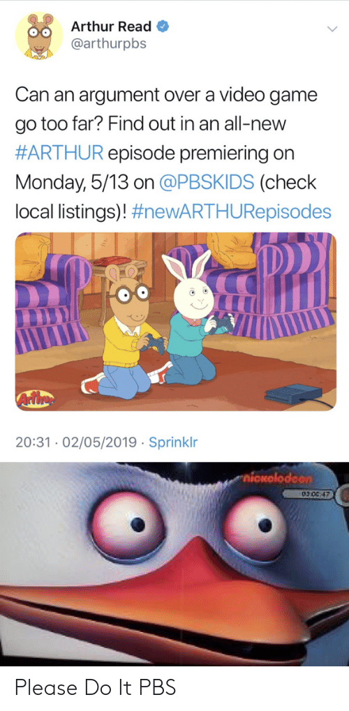 Arthur Read: Arthur Read  @arthurpbs  o0  Can an argument over a video game  go too far? Find out in an all-new  #ARTHUR episode premiering on  Monday, 5/13 on @PBSKIDS (check  local listings)! #neWARTHURepisodes  20:31.02/05/2019 Sprinklr  xolodcon  010C,47 Please Do It PBS