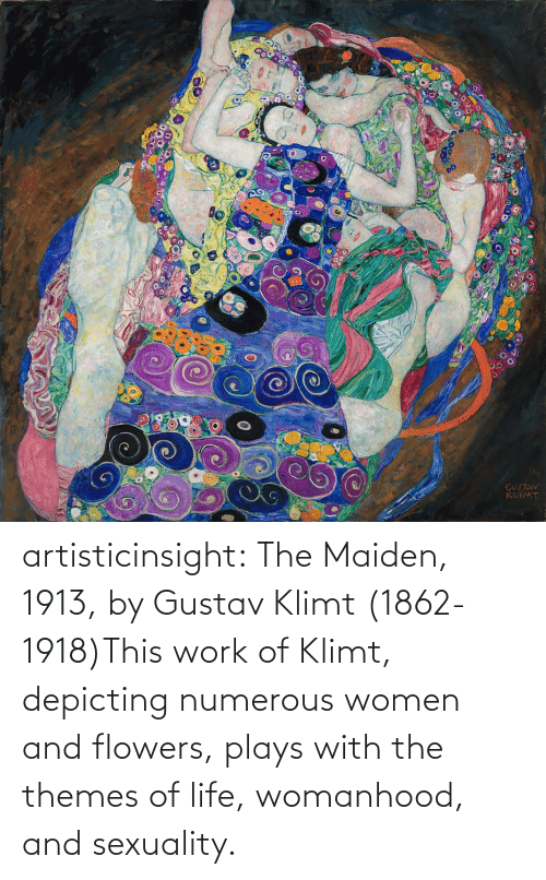 Sexuality: artisticinsight:  The Maiden, 1913, by Gustav Klimt (1862-1918)This work of Klimt, depicting numerous women and flowers, plays with the themes of life, womanhood, and sexuality.