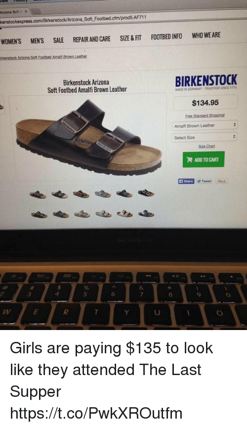 The Last Supper: Artzoa Soft FX  enstock/Arizona Soft Footbed.cfm/prod5.AF711  WOMEN'S MEN'S SALE REPAIR AND CARE SIZE &FIT FOOTBED INFO WHO WE ARE  Birkenstock Arizona  Soft Footbed Amalfi Brown Leather  BIRKENSTOCK  MADE IN GERMANY-TRADITION SINCE 1724  $134.95  Amalfi Brown Leather  Select Size  ADD TO CART  i Share  F Tweet a  5  6  7  8  9 Girls are paying $135 to look like they attended The Last Supper https://t.co/PwkXROutfm