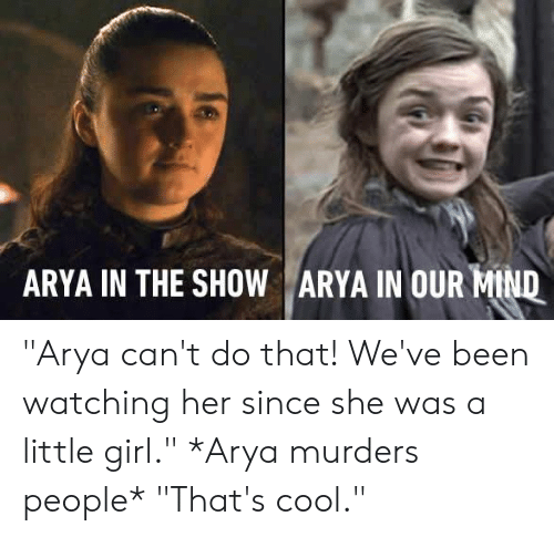 """Arya: ARYA IN THE SHOW ARYA IN OUR-Mu """"Arya can't do that! We've been watching her since she was a little girl.""""   *Arya murders people*   """"That's cool."""""""