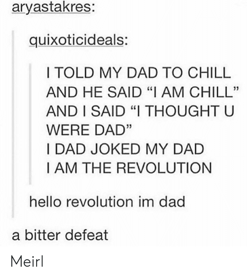 """Chill, Dad, and Hello: aryastakres:  quixoticideals:  I TOLD MY DAD TO CHILL  AND HE SAID """"I AM CHILL""""  AND I SAID """"I THOUGHT U  WERE DAD""""  I DAD JOKED MY DAD  I AM THE REVOLUTION  hello revolution im dad  a bitter defeat Meirl"""