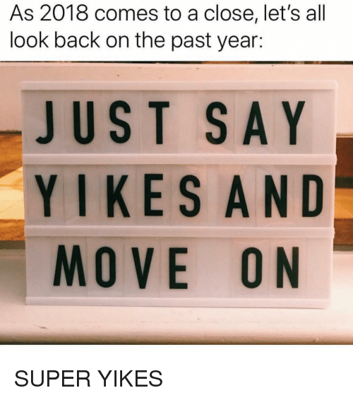 Girl Memes, Back, and Super: As 2018 comes to a close, let's all  look back on the past year:  JUST SAY  YIKESAND  MOVE ON SUPER YIKES