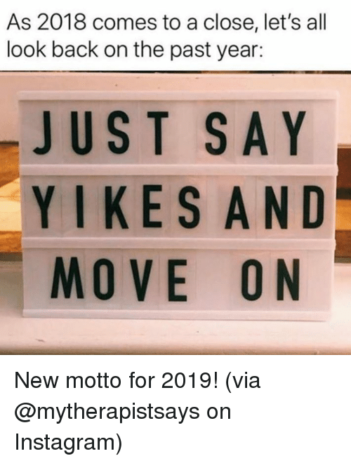 Dank, Instagram, and Back: As 2018 comes to a close, let's all  look back on the past year:  JUST SAY  YIKES AND  MOVE ON New motto for 2019!  (via @mytherapistsays on Instagram)