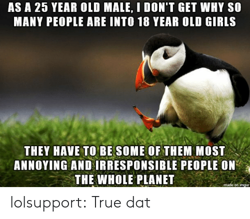 Girls, True, and Tumblr: AS A 25 YEAR OLD MALE, I DON'T GET WHY S0  MANY PEOPLE ARE INTO 18 YEAR OLD GIRLS  THEY HAVE TO BE SOME OF THEM MOST  ANNOYING AND IRRESPONSIBLE PEOPLE ON  THE WHOLE PLANET  on imgu lolsupport:  True dat