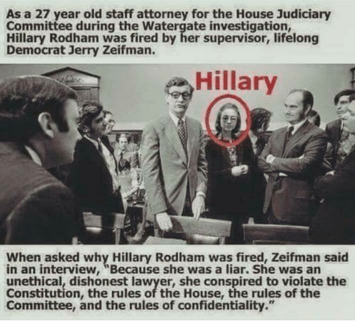 """Lawyer, Memes, and Constitution: As a 27 year old staff attorney for the House Judiciary  Committee during the Watergate investigation,  Hillary Rodham was fired by her supervisor, lifelong  Democrat Jerry Zeifman.  Hillary  When asked why Hillary Rodham was fired, Zeifman said  in an interview, """"Because she was a liar. She was an  unethical, dishonest lawyer, she conspired to violate the  Constitution, the rules of the House, the rules of the  Committee, and the rules of confidentiality."""""""