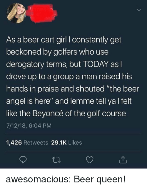 "Beer, Beyonce, and Tumblr: As a beer cart girl I constantly get  beckoned by golfers who use  derogatory terms, but TODAY as l  drove up to a group a man raised his  hands in praise and shouted ""the beer  angel is here"" and lemme tell ya l felt  like the Beyoncé of the golf course  7/12/18, 6:04 PM  1,426 Retweets 29.1K Likes awesomacious:  Beer queen!"