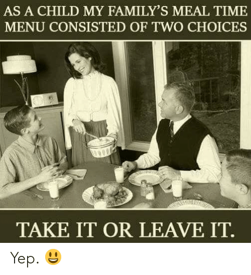 Memes, Time, and 🤖: AS A CHILD MY FAMILY'S MEAL TIME  MENU CONSISTED OF TWO CHOICES  TAKE IT OR LEAVE IT Yep. 😃