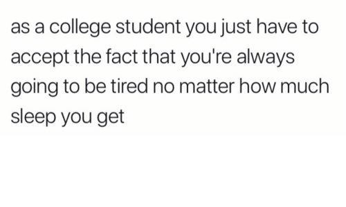 College, Sleep, and How: as a college student you just have to  accept the fact that you're always  going to be tired no matter how much  sleep you get