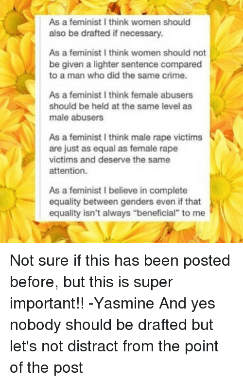 """Distracte: As a feminist I think women should  also be drafted if necessary.  As a feminist I think women should not  be given a lighter sentence compared  to a man who did the same crime.  As a feminist I think female abusers  should be held at the same level as  male abusers  As a feminist I think male rape victims  are just as equal as female rape  victims and deserve the same  attention.  As a feminist I believe in complete  equality between genders even if that  equality isn't always """"beneficial"""" to me Not sure if this has been posted before, but this is super important!! -Yasmine And yes nobody should be drafted but let's not distract from the point of the post"""