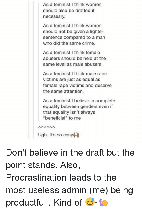 "Equalism: As a feminist I think women  should also be drafted if  necessary  As a feminist I think womern  should not be given a lighter  sentence compared to a man  who did the same crime.  As a feminist I think female  abusers should be held at the  same level as male abusers  As a feminist I think male rape  victims are just as equal as  female rape victims and deserve  the same attention.  As a feminist I believe in complete  equality between genders even if  that equality isn't always  ""beneficial"" to mee  Ugh. It's so easyH Don't believe in the draft but the point stands. Also, Procrastination leads to the most useless admin (me) being productful . Kind of 😅-🐌"