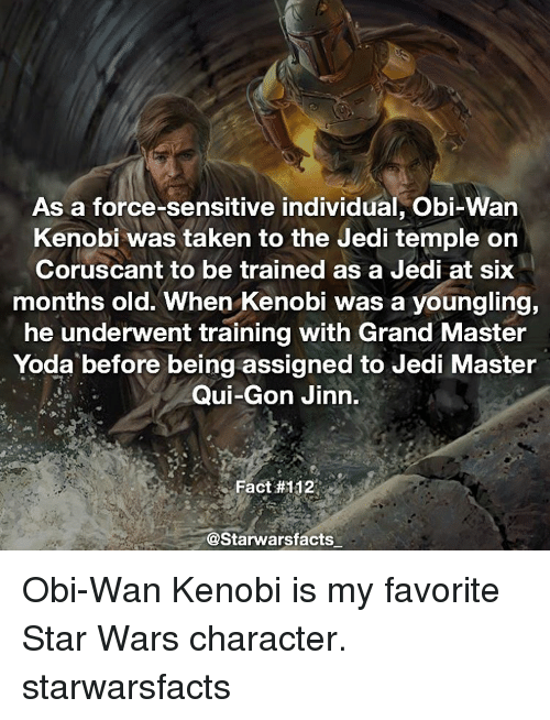 master yoda: As a force-sensitive individual, Obi-Wan  Kenobi was taken to the Jedi temple on  Coruscant to be trained as a Jedi at six  months old. When Kenobi was a youngling,  he underwent training with Grand Master  Yoda before being assigned to Jedi Master  Qui-Gon Jinn.  Fact #112  @Starwarsfacts Obi-Wan Kenobi is my favorite Star Wars character. starwarsfacts