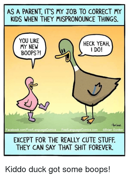 Cute, Facebook, and Shit: AS A PARENT, ITS MY JOB TO CORRECT MY  KIDS WHEN THEY MISPRONOUNCE THINGS.  YOU LIKE  MY NEW  BOOPS?!  HECK YEAH.  I DO!  -brian.  Facebook.com/FowlLanguageComics FowlLanguageComics.com Brian Gordon  EXCEPT FOR THE REALLY CUTE STUFF.  THEY CAN SAY THAT SHIT FOREVER. <p>Kiddo duck got some boops!</p>